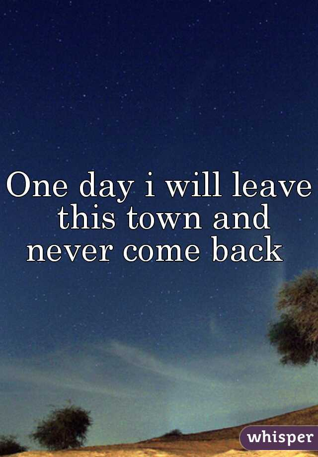 One day i will leave this town and never come back