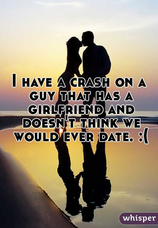 I have a crash on a guy that has a girlfriend and doesn't think we would ever date. :(
