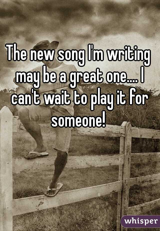 The new song I'm writing may be a great one.... I can't wait to play it for someone!