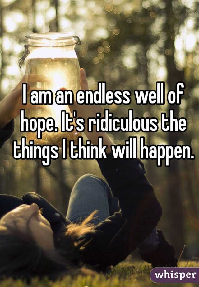 I am an endless well of hope. It's ridiculous the things I think will happen.