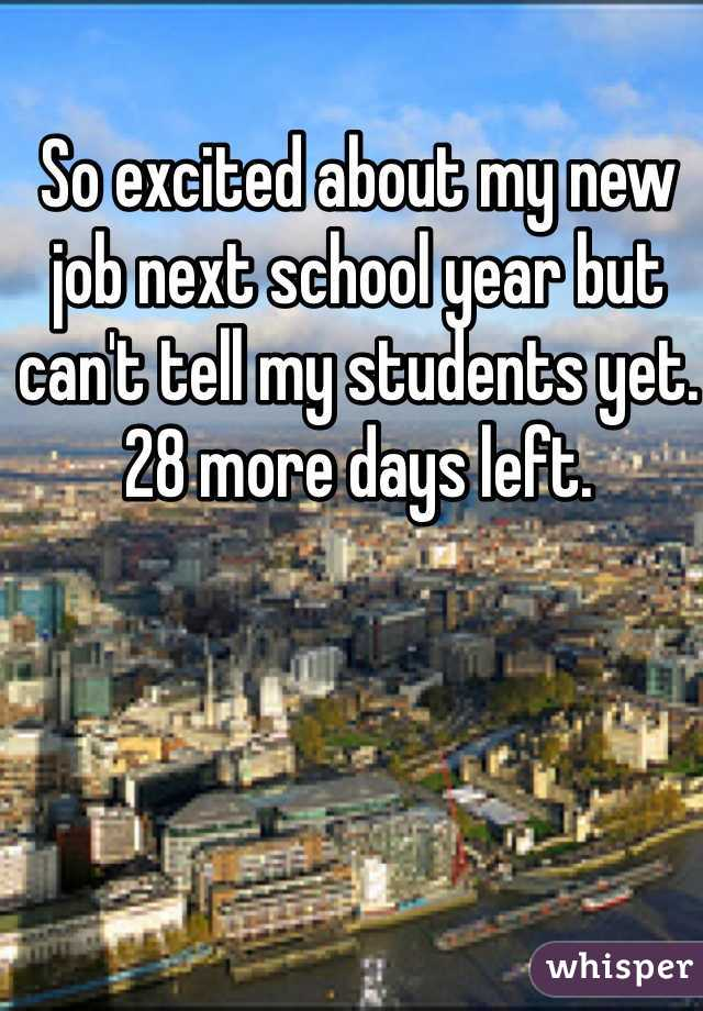 So excited about my new job next school year but can't tell my students yet. 28 more days left.