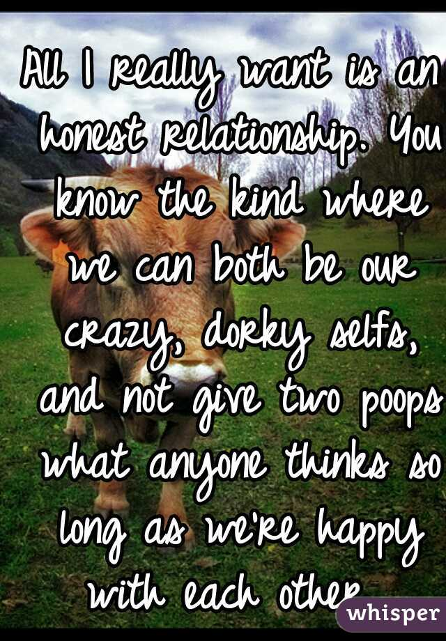 All I really want is an honest relationship. You know the kind where we can both be our crazy, dorky selfs, and not give two poops what anyone thinks so long as we're happy with each other...