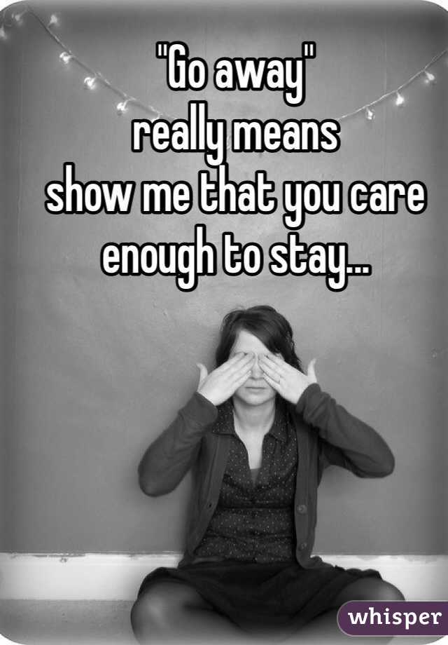 """""""Go away""""  really means show me that you care enough to stay..."""