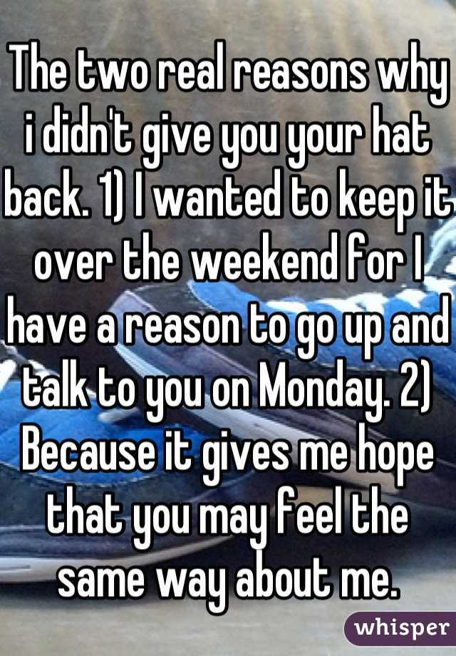 The two real reasons why i didn't give you your hat back. 1) I wanted to keep it over the weekend for I have a reason to go up and talk to you on Monday. 2) Because it gives me hope that you may feel the same way about me.