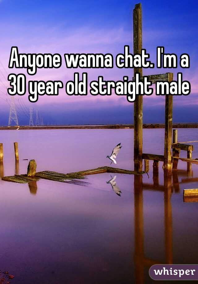 Anyone wanna chat. I'm a 30 year old straight male