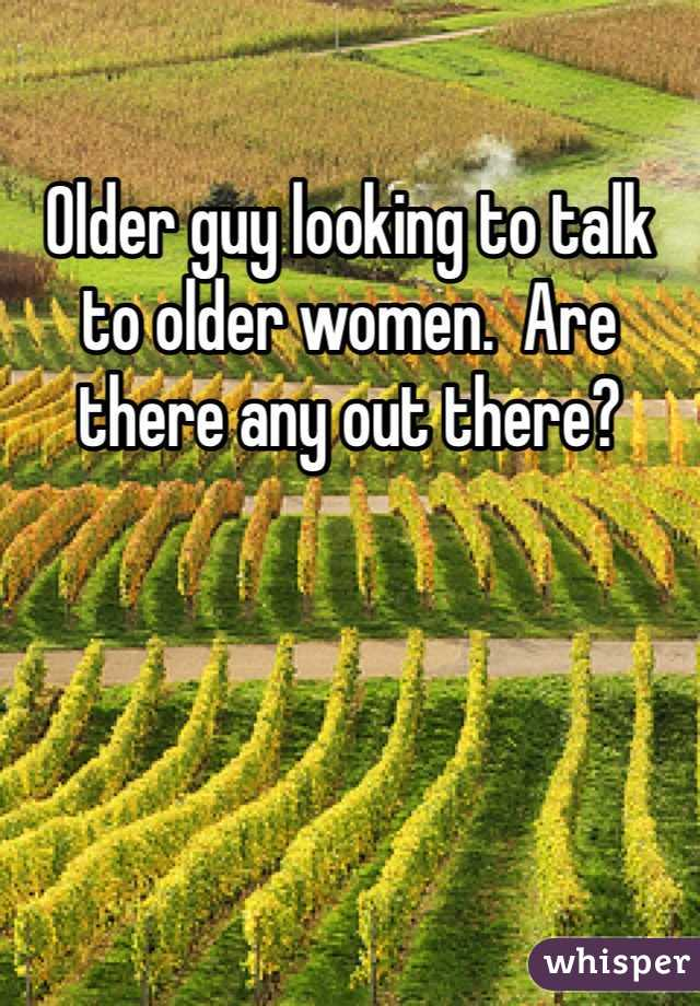 Older guy looking to talk to older women.  Are there any out there?