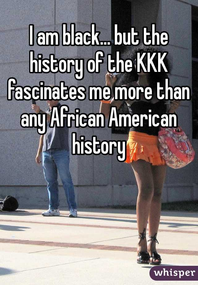 I am black… but the history of the KKK fascinates me more than any African American history