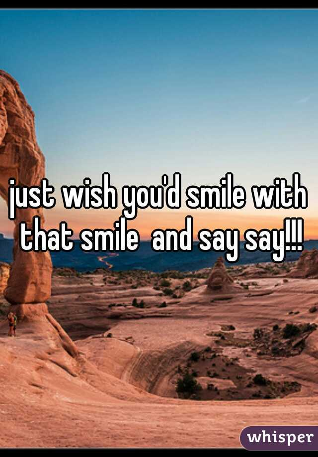 just wish you'd smile with that smile  and say say!!!