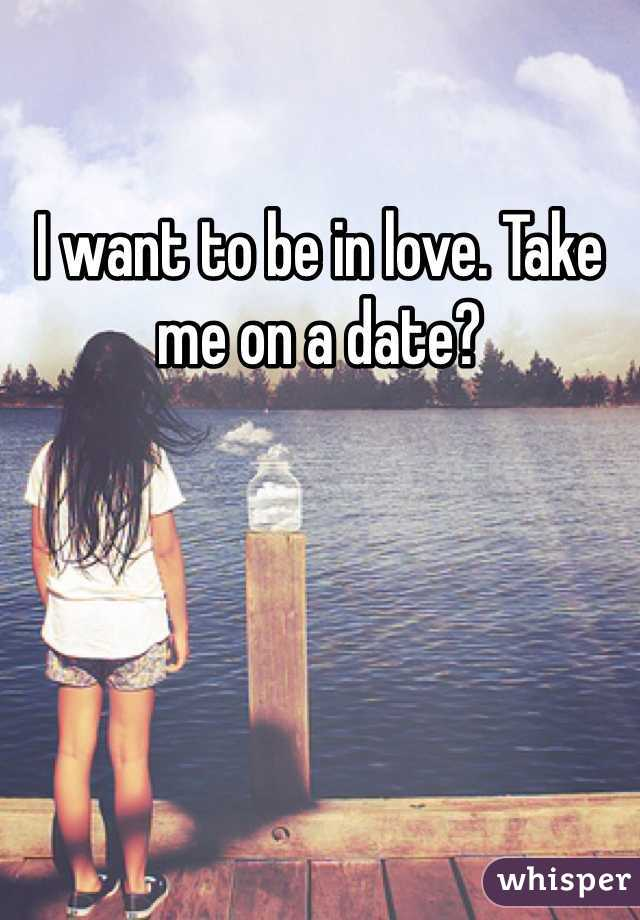 I want to be in love. Take me on a date?