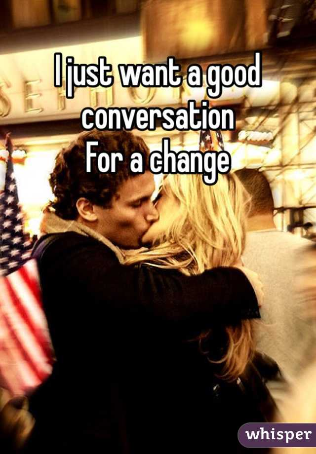 I just want a good conversation  For a change