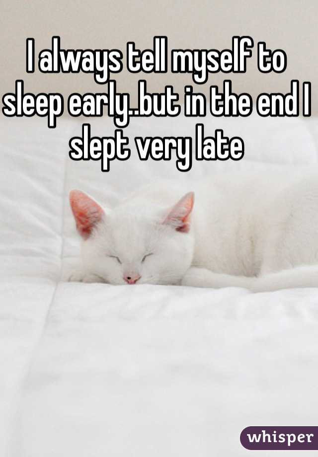 I always tell myself to sleep early..but in the end I slept very late
