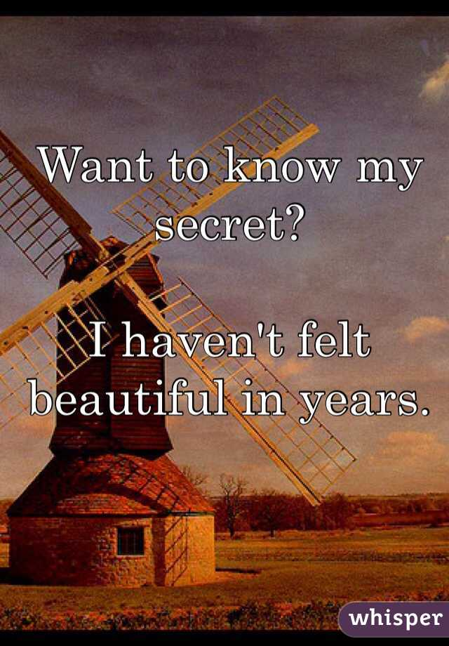Want to know my secret?   I haven't felt beautiful in years.