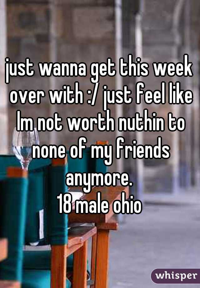 just wanna get this week over with :/ just feel like Im not worth nuthin to none of my friends anymore.  18 male ohio