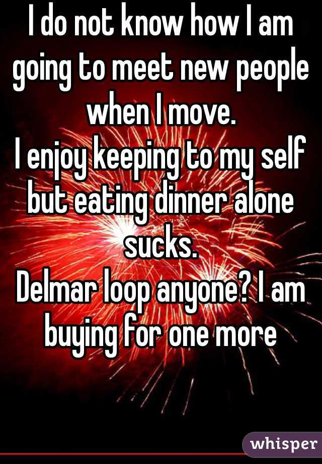 I do not know how I am going to meet new people when I move.  I enjoy keeping to my self but eating dinner alone sucks.  Delmar loop anyone? I am buying for one more