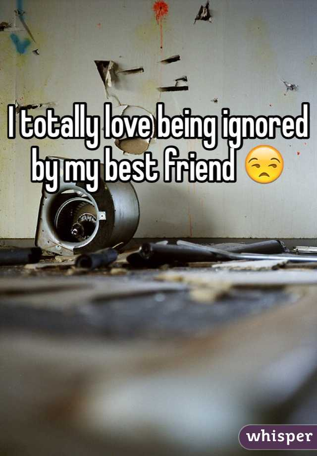 I totally love being ignored by my best friend 😒