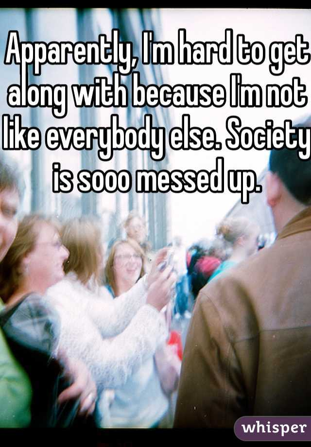 Apparently, I'm hard to get along with because I'm not like everybody else. Society is sooo messed up.