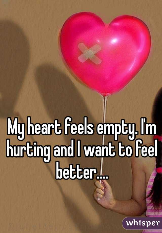 My heart feels empty. I'm hurting and I want to feel better....