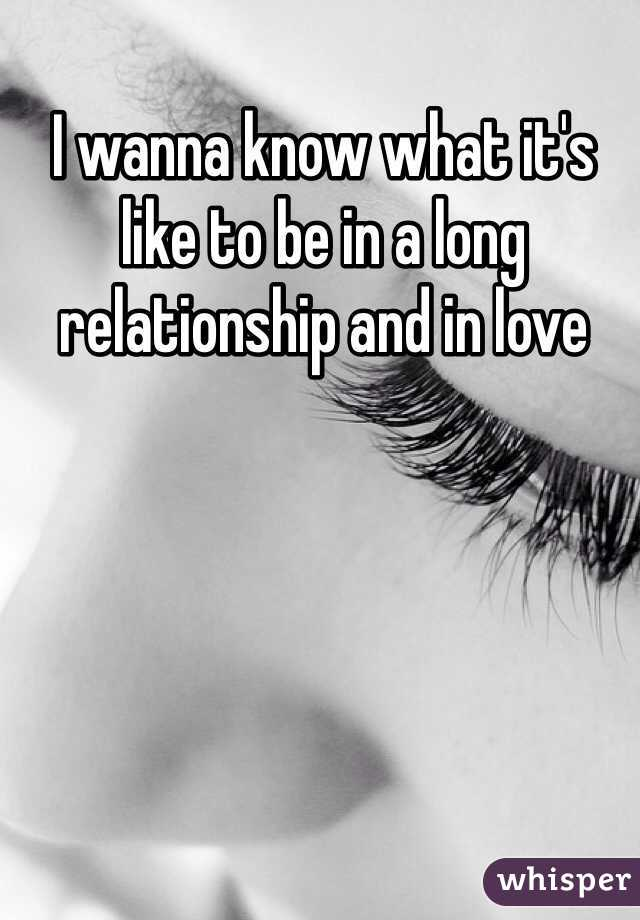 I wanna know what it's like to be in a long relationship and in love