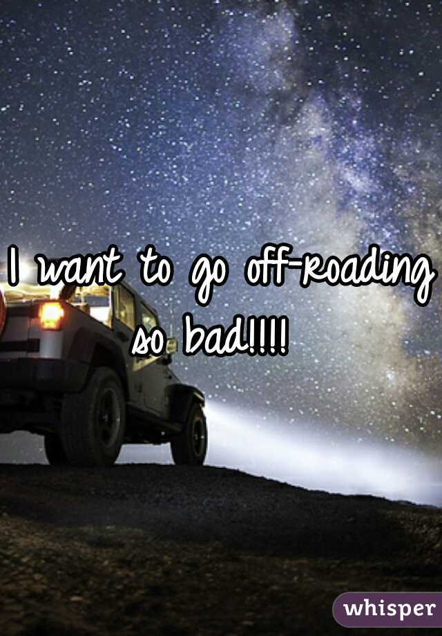 I want to go off-roading so bad!!!!