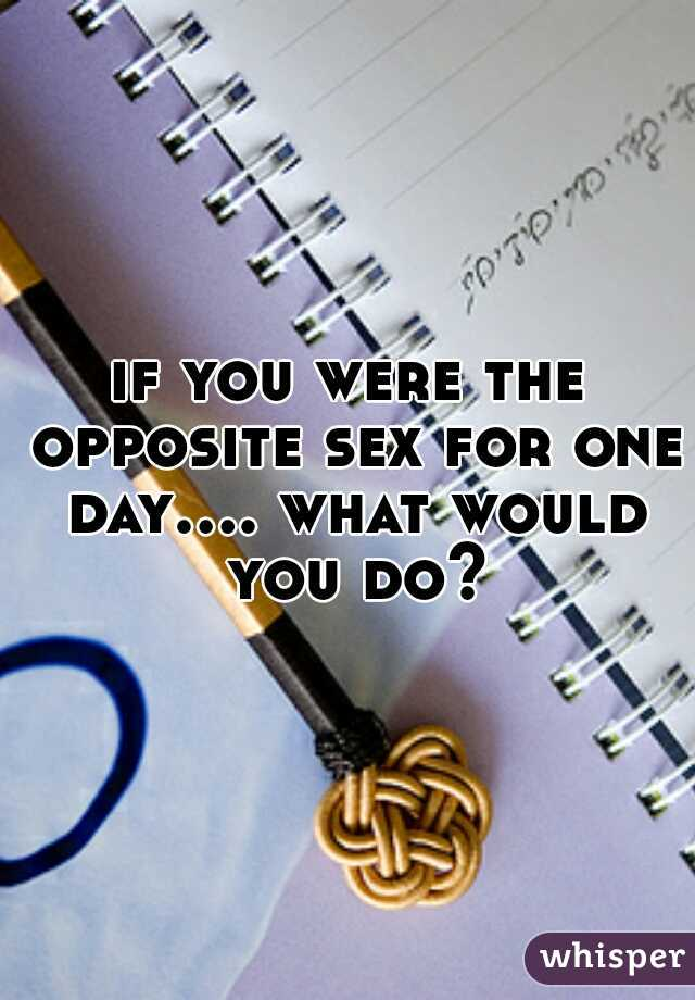 if you were the opposite sex for one day.... what would you do?