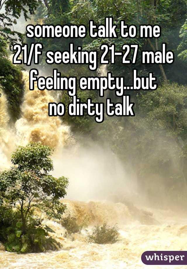 someone talk to me  21/f seeking 21-27 male  feeling empty...but  no dirty talk