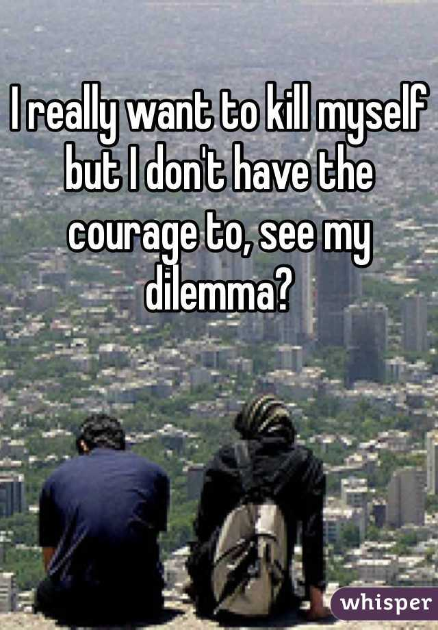 I really want to kill myself but I don't have the courage to, see my dilemma?