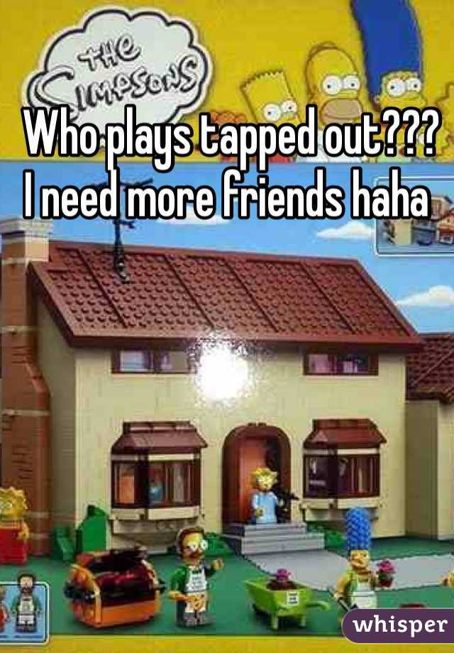 Who plays tapped out???  I need more friends haha