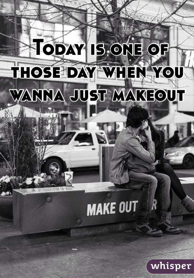 Today is one of those day when you wanna just makeout
