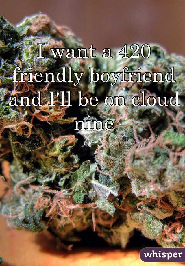 I want a 420 friendly boyfriend and I'll be on cloud nine