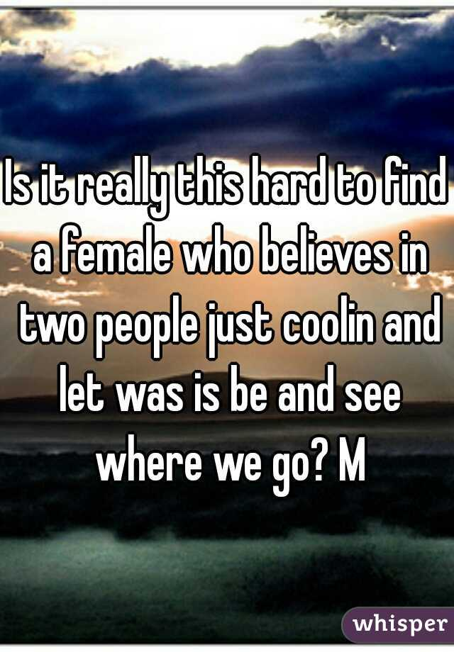 Is it really this hard to find a female who believes in two people just coolin and let was is be and see where we go? M