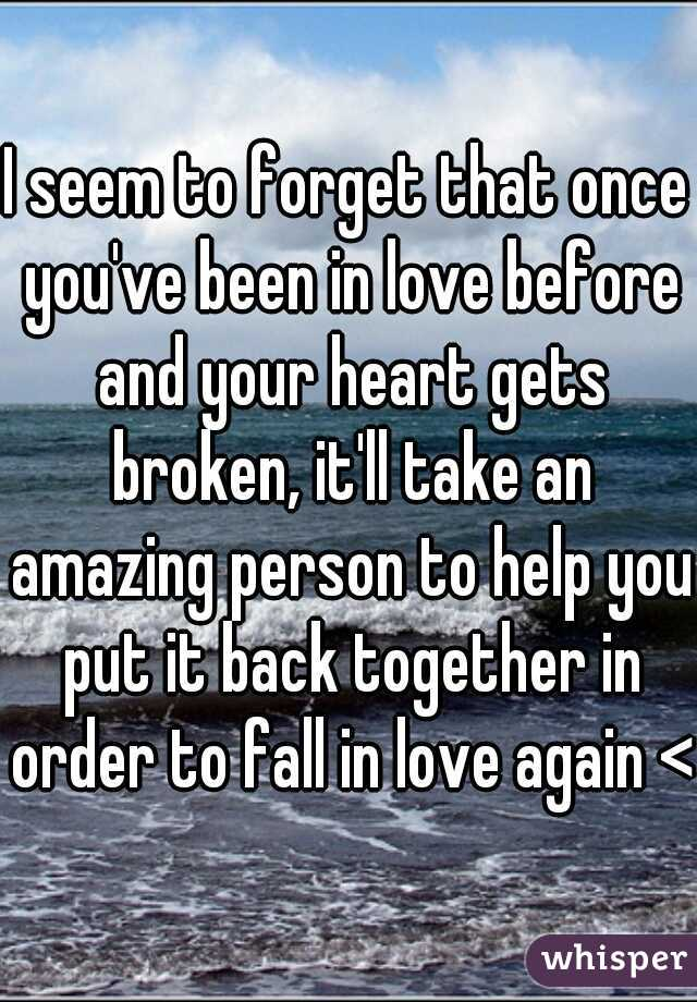 I seem to forget that once you've been in love before and your heart gets broken, it'll take an amazing person to help you put it back together in order to fall in love again <3