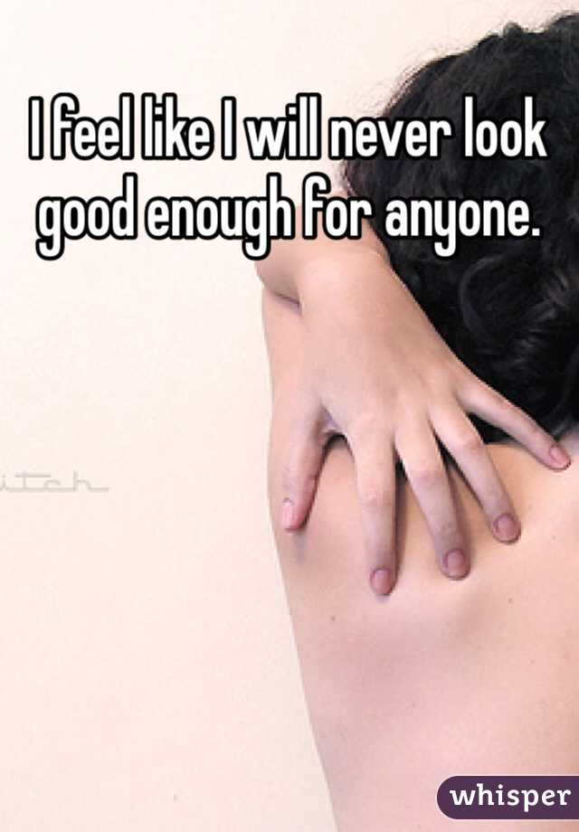 I feel like I will never look good enough for anyone.