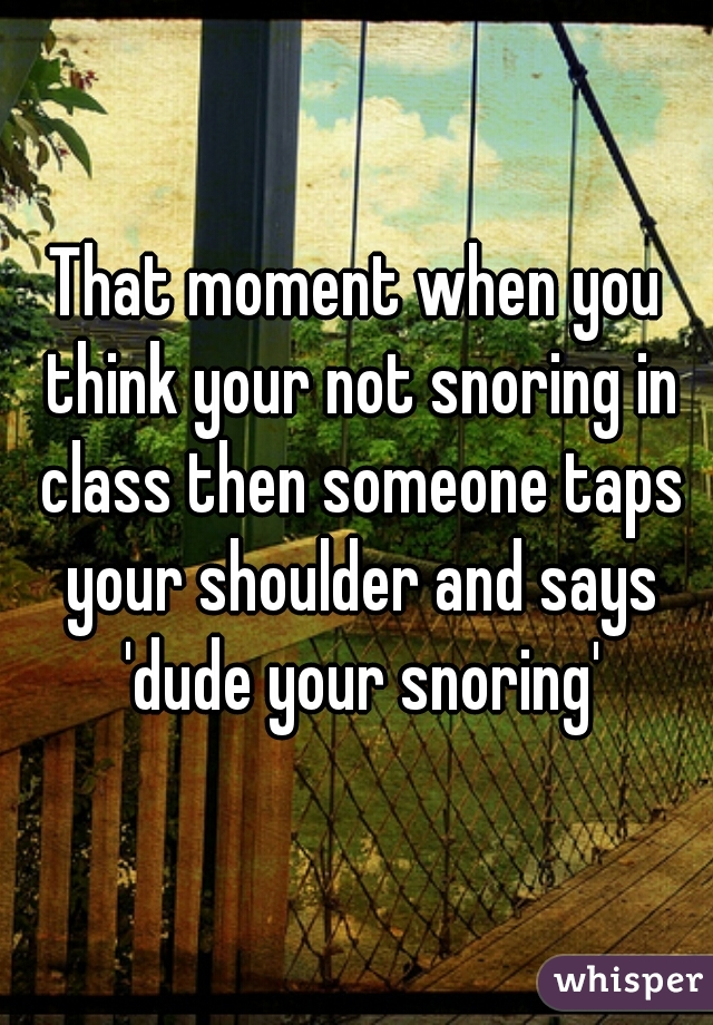 That moment when you think your not snoring in class then someone taps your shoulder and says 'dude your snoring'