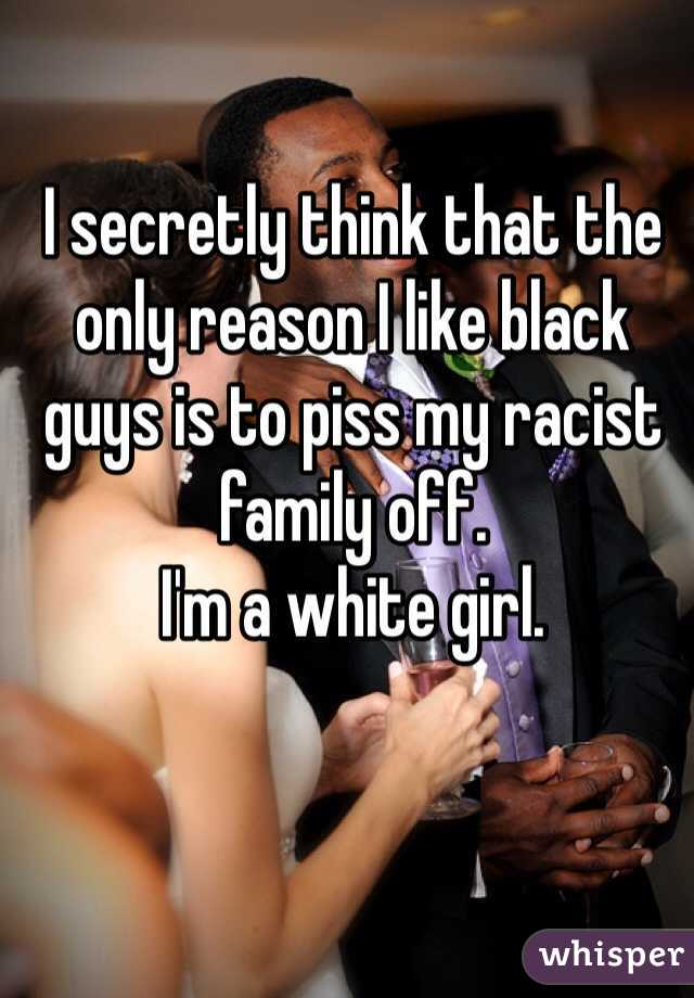 I secretly think that the only reason I like black guys is to piss my racist family off.  I'm a white girl.
