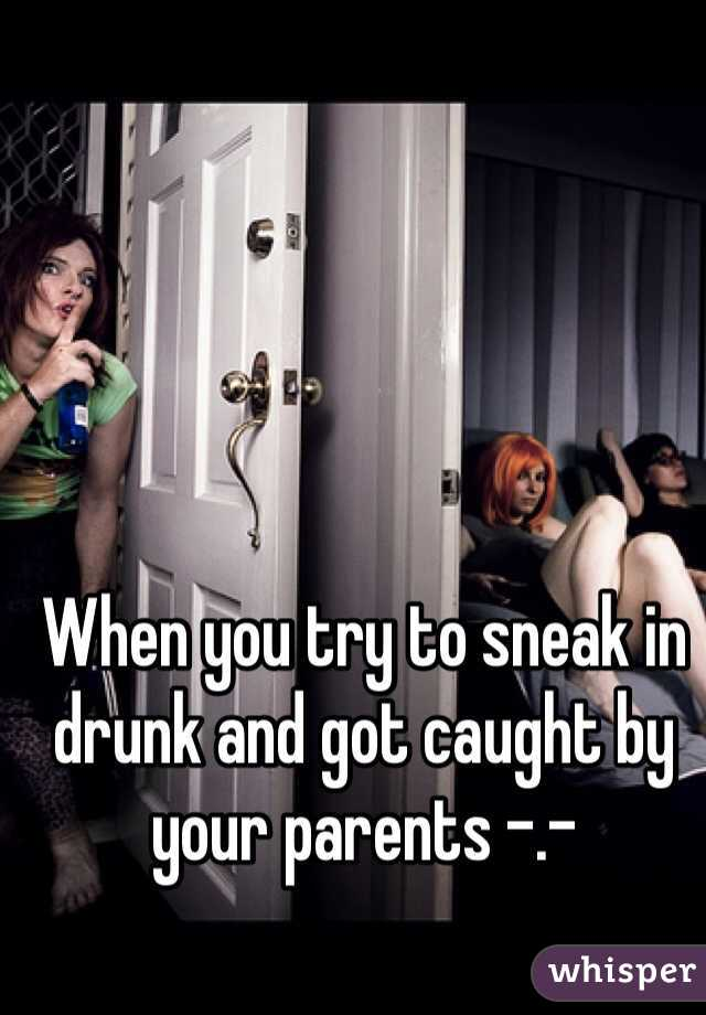 When you try to sneak in drunk and got caught by your parents -.-