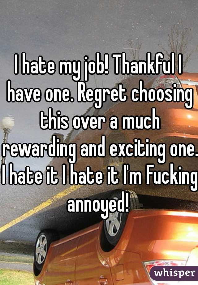 I hate my job! Thankful I have one. Regret choosing this over a much rewarding and exciting one. I hate it I hate it I'm Fucking annoyed!