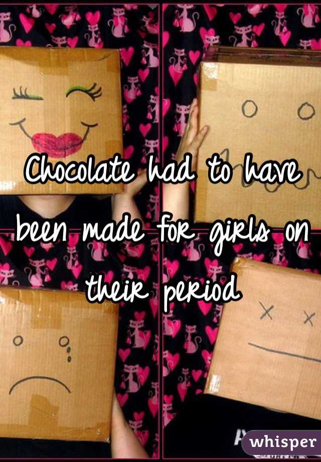 Chocolate had to have been made for girls on their period