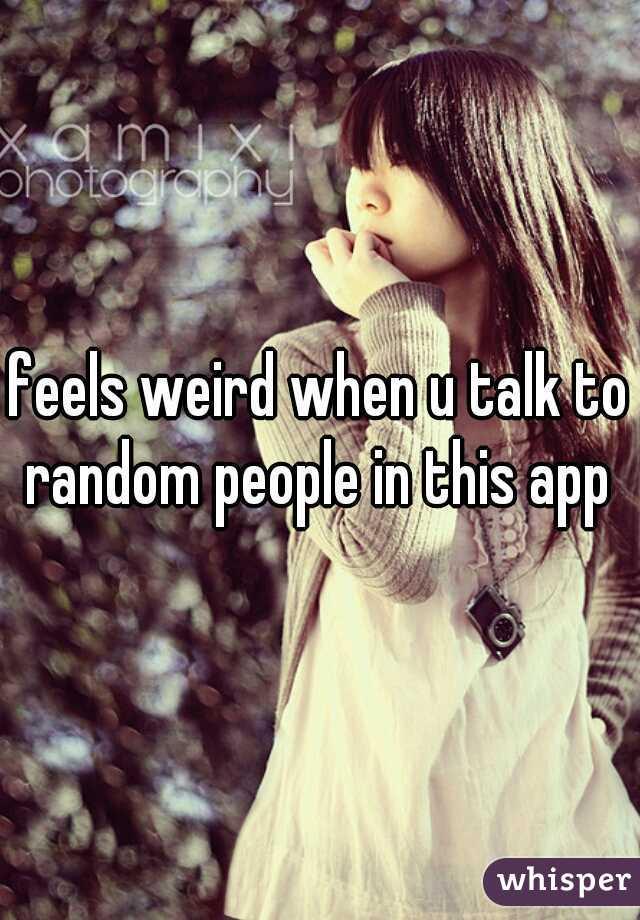 feels weird when u talk to random people in this app