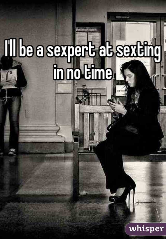 I'll be a sexpert at sexting in no time