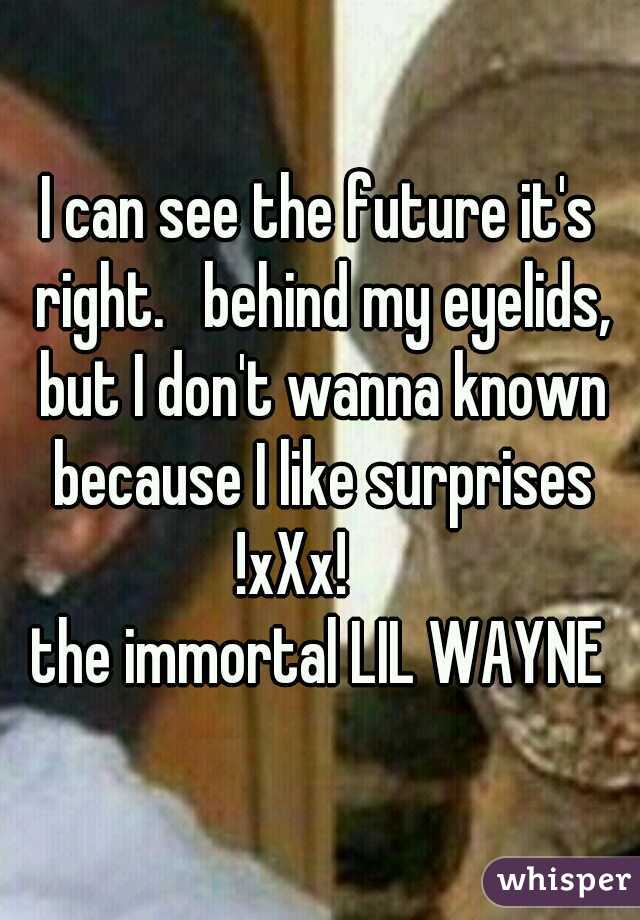 I can see the future it's right.   behind my eyelids, but I don't wanna known because I like surprises !xXx!          the immortal LIL WAYNE