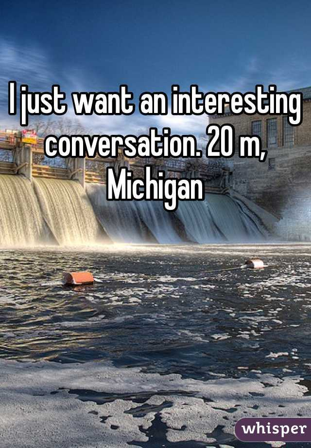 I just want an interesting conversation. 20 m, Michigan