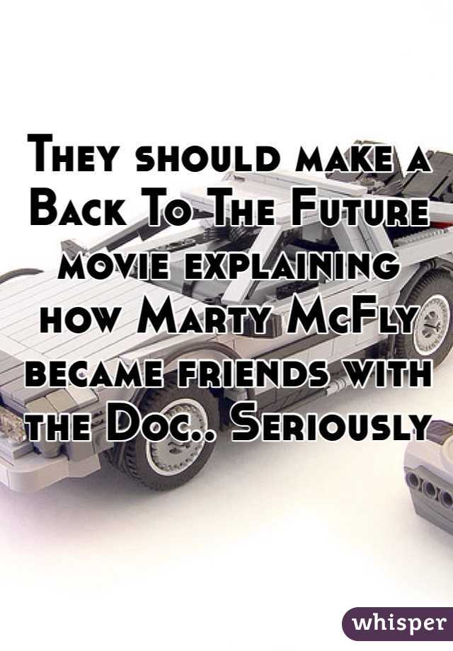 They should make a Back To The Future movie explaining how Marty McFly became friends with the Doc.. Seriously