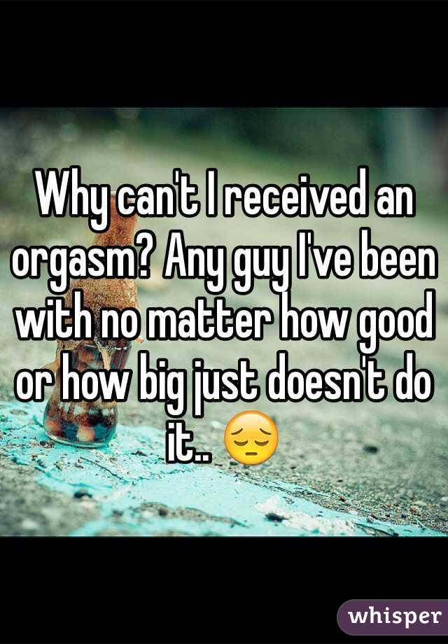 Why can't I received an orgasm? Any guy I've been with no matter how good or how big just doesn't do it.. 😔
