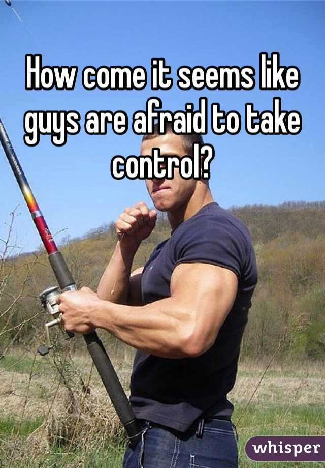 How come it seems like guys are afraid to take control?