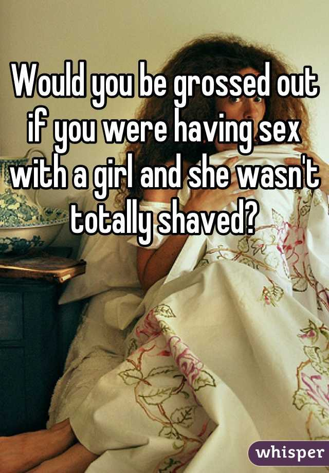 Would you be grossed out if you were having sex with a girl and she wasn't totally shaved?