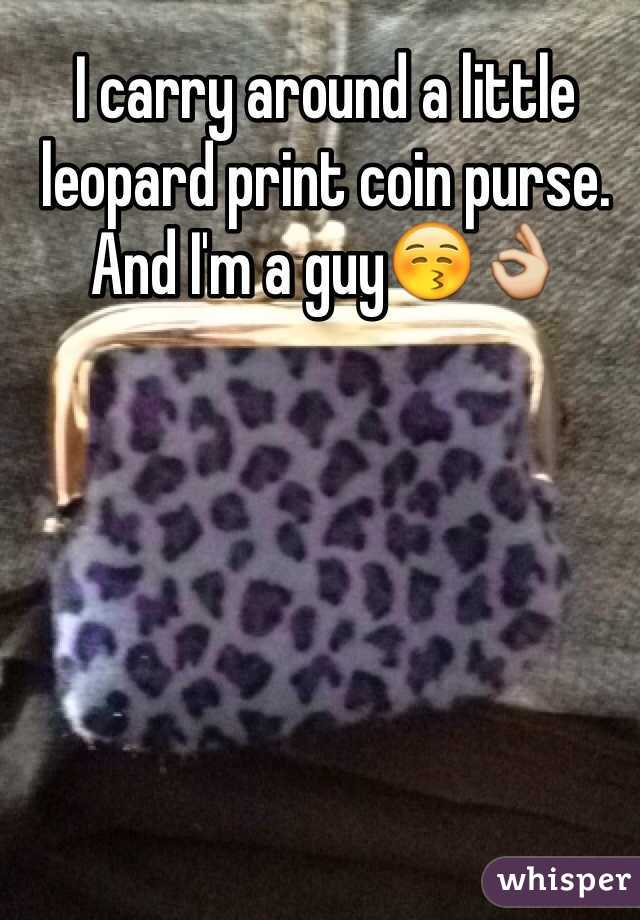 I carry around a little leopard print coin purse. And I'm a guy😚👌
