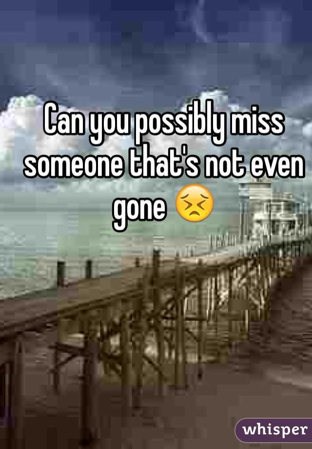 Can you possibly miss someone that's not even gone 😣