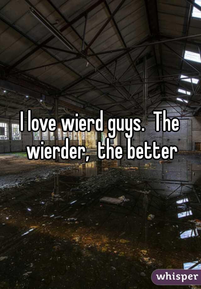 I love wierd guys.  The wierder,  the better