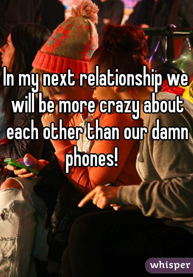 In my next relationship we will be more crazy about each other than our damn phones!