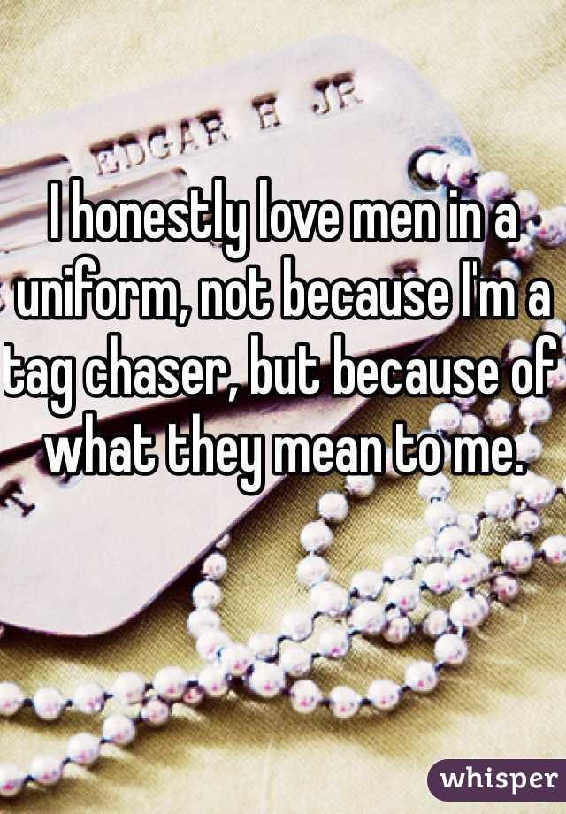 I honestly love men in a uniform, not because I'm a tag chaser, but because of what they mean to me.